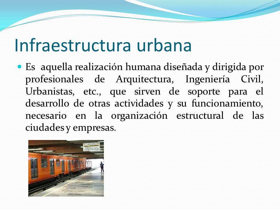 Infraestructura urbana Es aquella realización humana diseñada y dirigida por profesionales de Arquitectura, Ingeniería Civil, Urbanistas, etc., que si