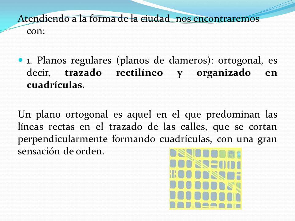 Atendiendo a la forma de la ciudad nos encontraremos con: 1. Planos regulares (planos de dameros): ortogonal, es decir, trazado rectilíneo y organizad