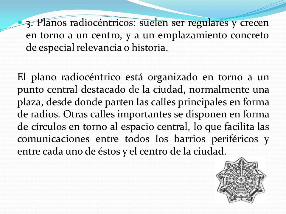 3. Planos radiocéntricos: suelen ser regulares y crecen en torno a un centro, y a un emplazamiento concreto de especial relevancia o historia. El plan