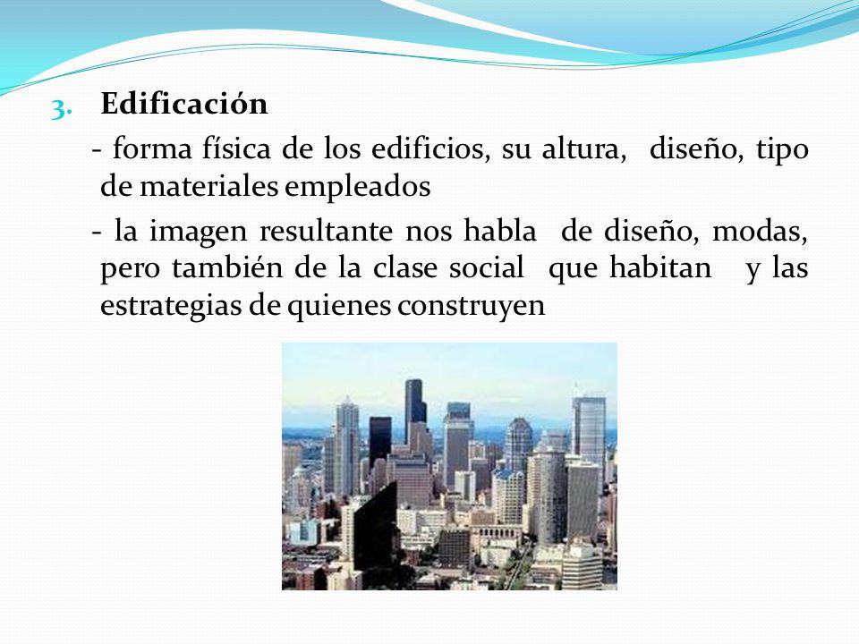 3. Edificación - forma física de los edificios, su altura, diseño, tipo de materiales empleados - la imagen resultante nos habla de diseño, modas, per