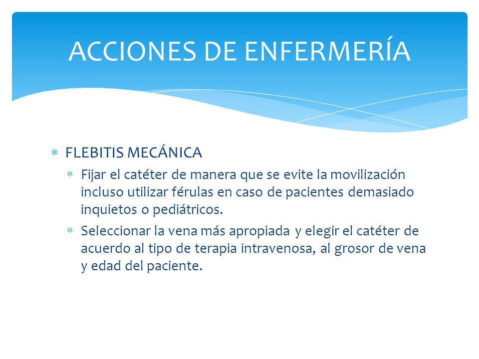  FLEBITIS MECÁNICA  Fijar el catéter de manera que se evite la movilización incluso utilizar férulas en caso de pacientes demasiado inquietos o pediátricos.