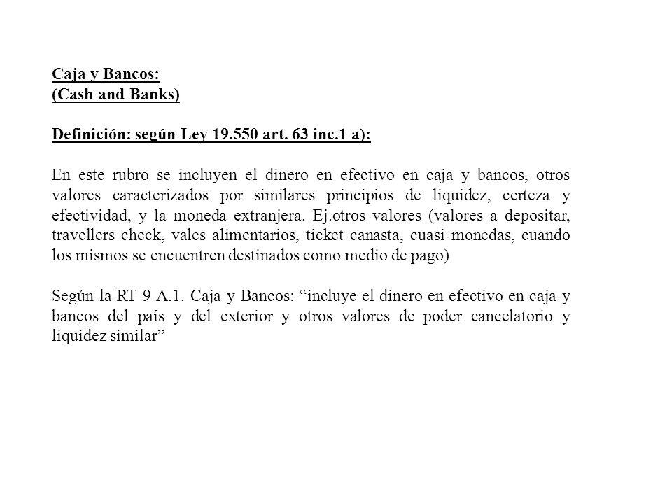 Caja y Bancos: (Cash and Banks) Definición: según Ley 19.550 art. 63 inc.1 a): En este rubro se incluyen el dinero en efectivo en caja y bancos, otros