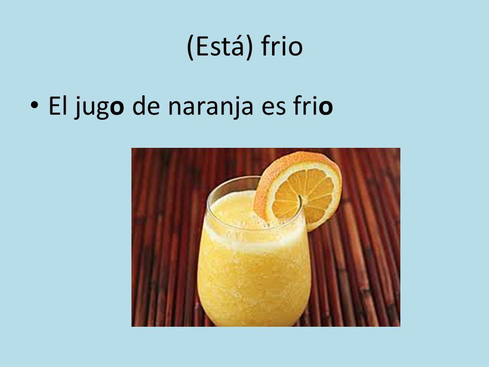 (Está) frio El jugo de naranja es frio