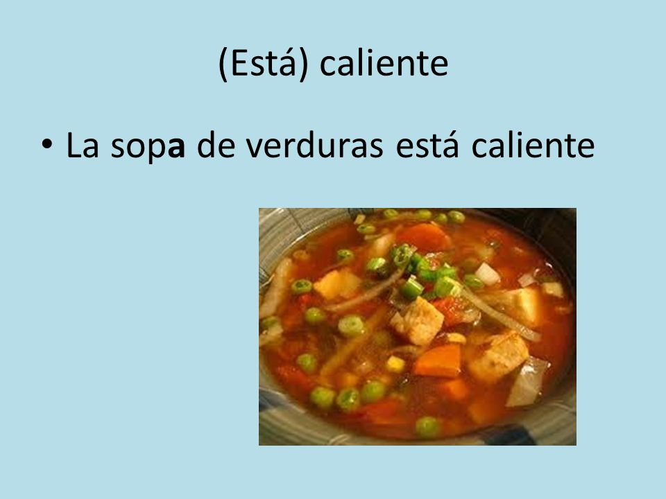 (Está) caliente La sopa de verduras está caliente