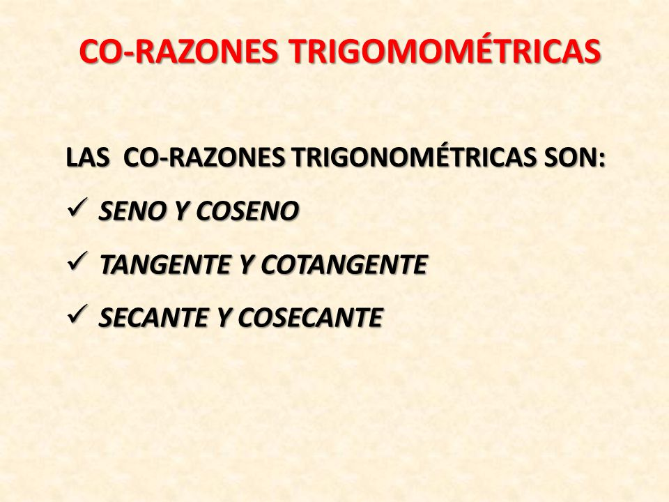 CO-RAZONES TRIGOMOMÉTRICAS LAS CO-RAZONES TRIGONOMÉTRICAS SON: SENO Y COSENO SENO Y COSENO TANGENTE Y COTANGENTE TANGENTE Y COTANGENTE SECANTE Y COSECANTE SECANTE Y COSECANTE