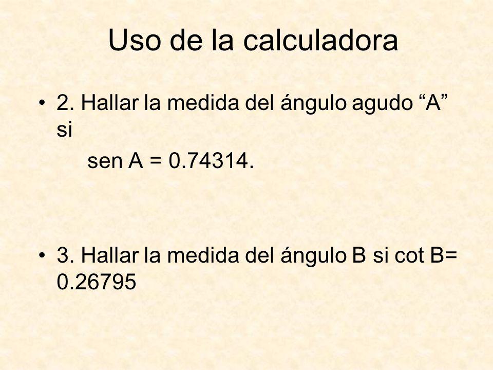 Uso de la calculadora 2.Hallar la medida del ángulo agudo A si sen A = 0.74314.