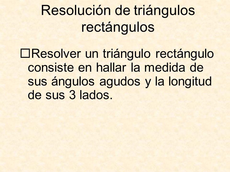 Resolución de triángulos rectángulos  Resolver un triángulo rectángulo consiste en hallar la medida de sus ángulos agudos y la longitud de sus 3 lados.