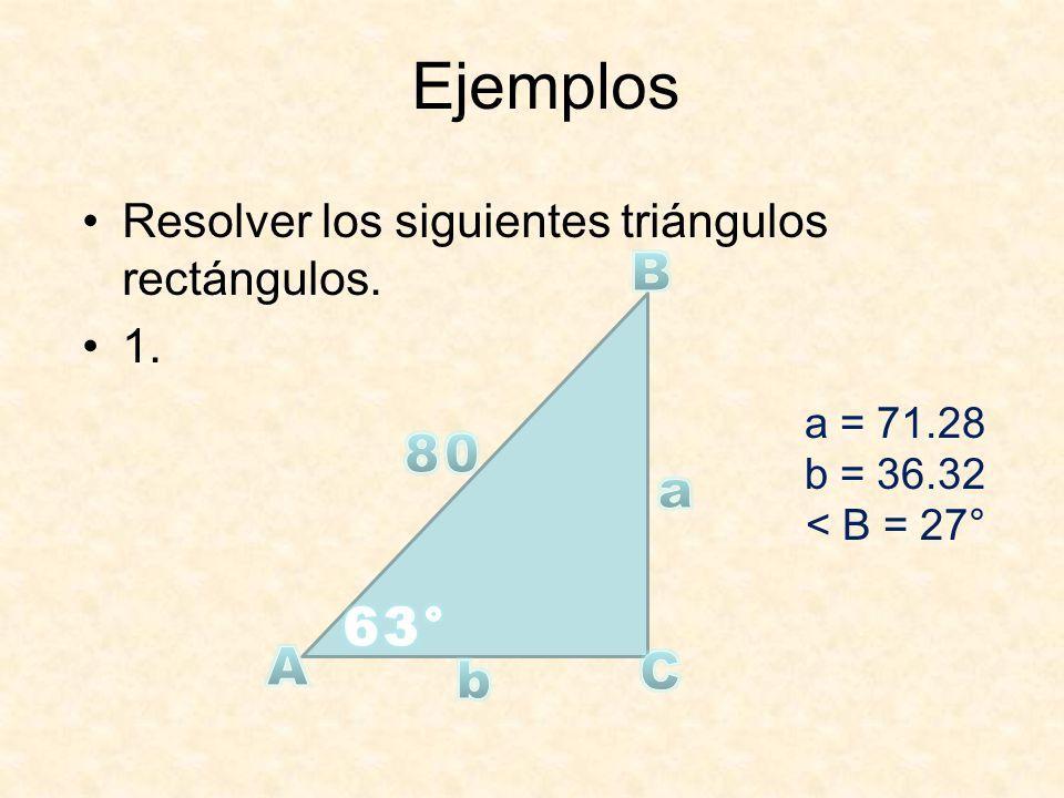 Ejemplos Resolver los siguientes triángulos rectángulos. 1. a = 71.28 b = 36.32 < B = 27°