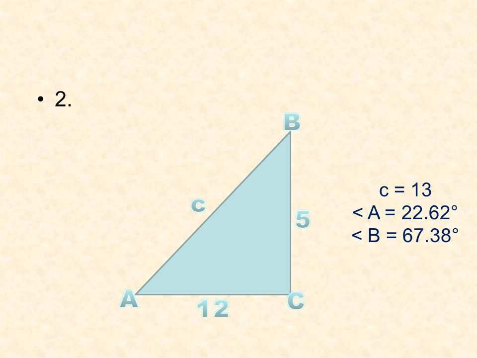 2. c = 13 < A = 22.62° < B = 67.38°