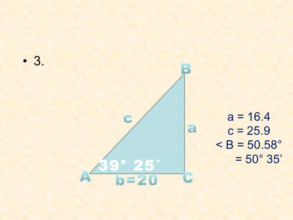 3. a = 16.4 c = 25.9 < B = 50.58° = 50° 35'