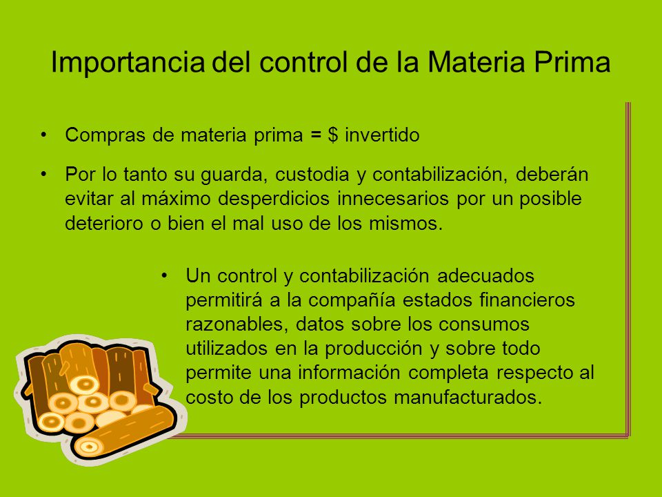 Importancia del control de la Materia Prima Compras de materia prima = $ invertido Por lo tanto su guarda, custodia y contabilización, deberán evitar
