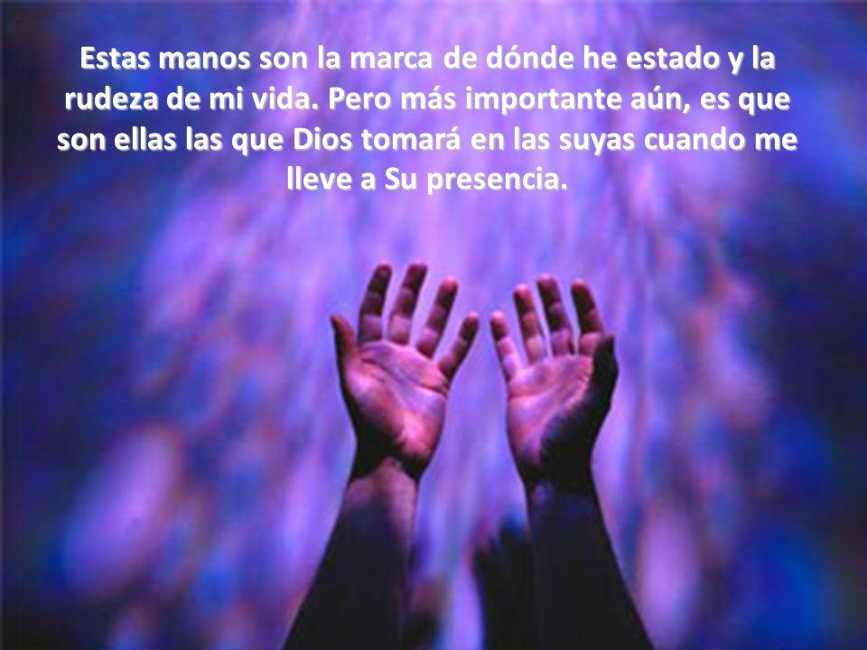 Y hasta el día de hoy, cuando casi nada más en mí sigue trabajando bien, estas manos me ayudan a levantarme y a sentarme, y se siguen plegando para orar.