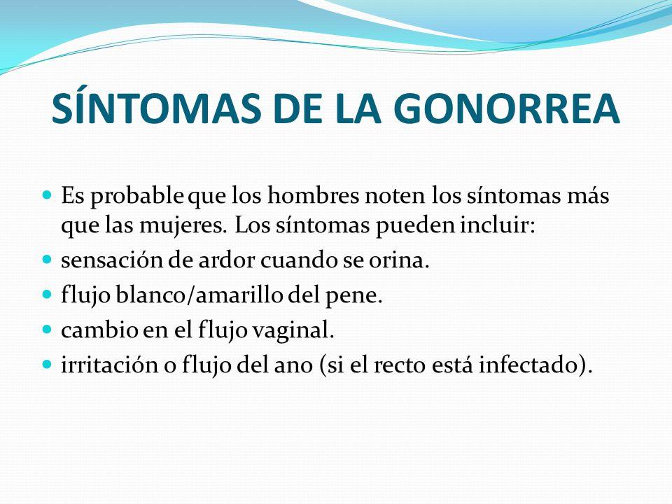 SÍNTOMAS DE LA GONORREA Es probable que los hombres noten los síntomas más que las mujeres. Los síntomas pueden incluir: sensación de ardor cuando se