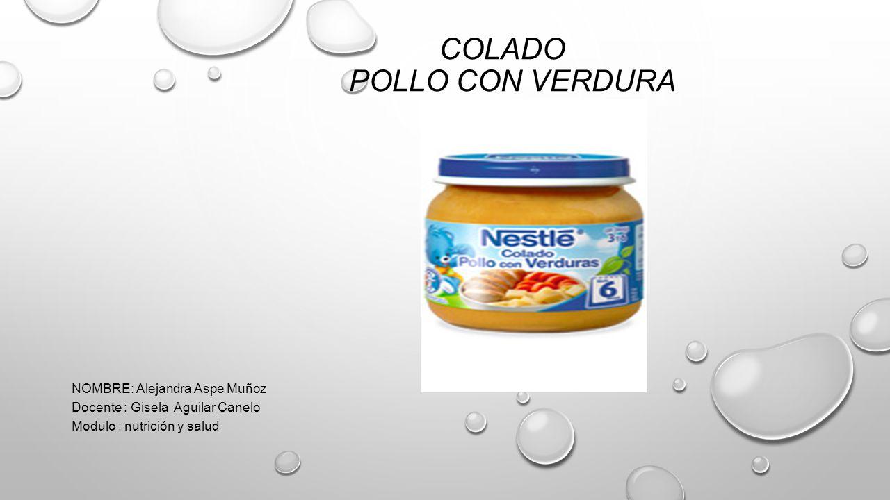 COLADO POLLO CON VERDURA NOMBRE: Alejandra Aspe Muñoz Docente : Gisela Aguilar Canelo Modulo : nutrición y salud