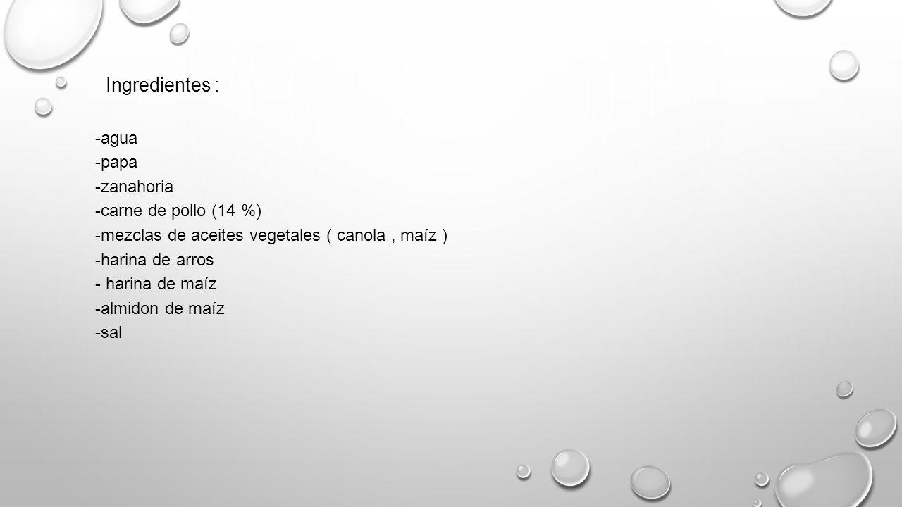 Ingredientes : -agua -papa -zanahoria -carne de pollo (14 %) -mezclas de aceites vegetales ( canola, maíz ) -harina de arros - harina de maíz -almidon de maíz -sal