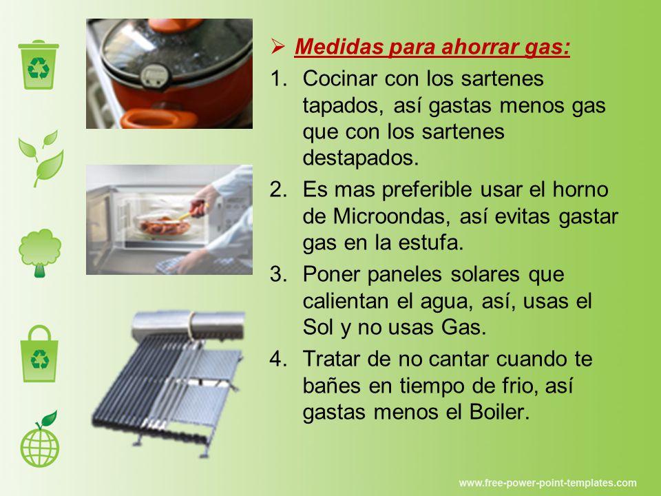  Medidas para ahorrar gas: 1.Cocinar con los sartenes tapados, así gastas menos gas que con los sartenes destapados.
