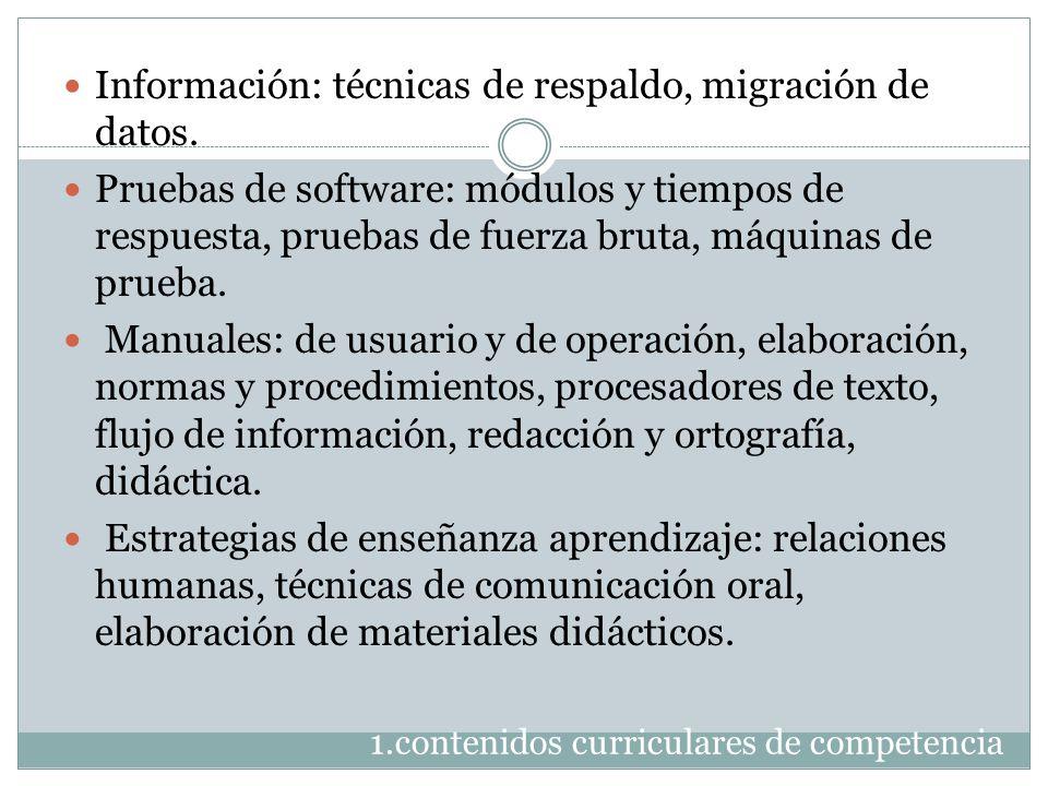 1.contenidos curriculares de competencia Información: técnicas de respaldo, migración de datos. Pruebas de software: módulos y tiempos de respuesta, p