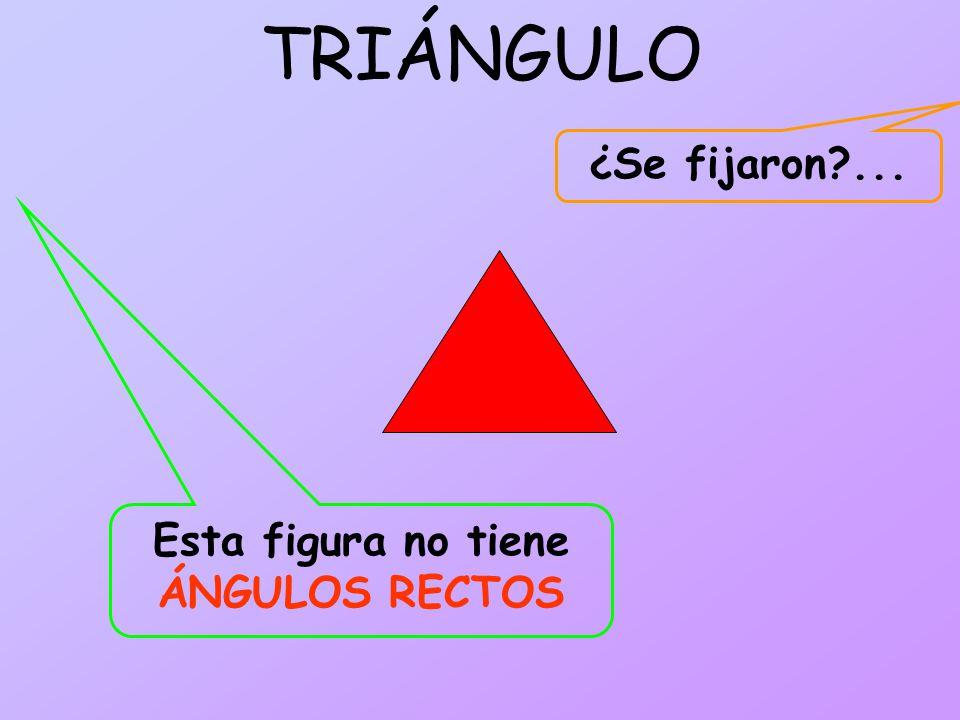 TRIÁNGULO Esta figura no tiene ÁNGULOS RECTOS ¿Se fijaron?...