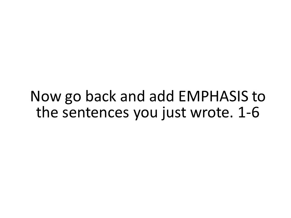 Now go back and add EMPHASIS to the sentences you just wrote. 1-6