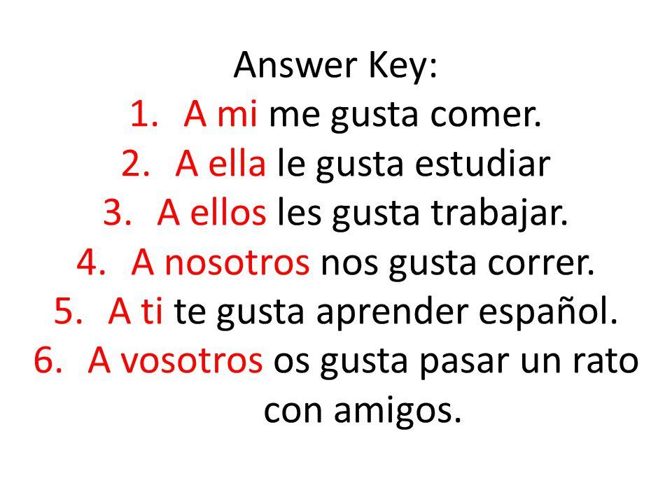 Answer Key: 1.A mi me gusta comer. 2.A ella le gusta estudiar 3.A ellos les gusta trabajar.