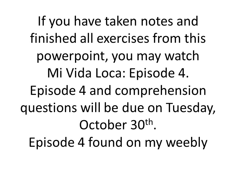 If you have taken notes and finished all exercises from this powerpoint, you may watch Mi Vida Loca: Episode 4.