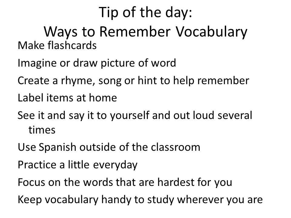 Tip of the day: Ways to Remember Vocabulary Make flashcards Imagine or draw picture of word Create a rhyme, song or hint to help remember Label items at home See it and say it to yourself and out loud several times Use Spanish outside of the classroom Practice a little everyday Focus on the words that are hardest for you Keep vocabulary handy to study wherever you are