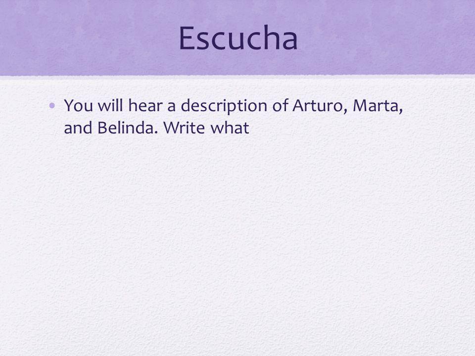 Escucha You will hear a description of Arturo, Marta, and Belinda. Write what
