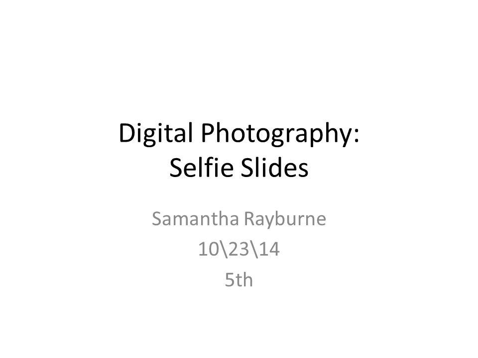 Digital Photography: Selfie Slides Samantha Rayburne 10\23\14 5th
