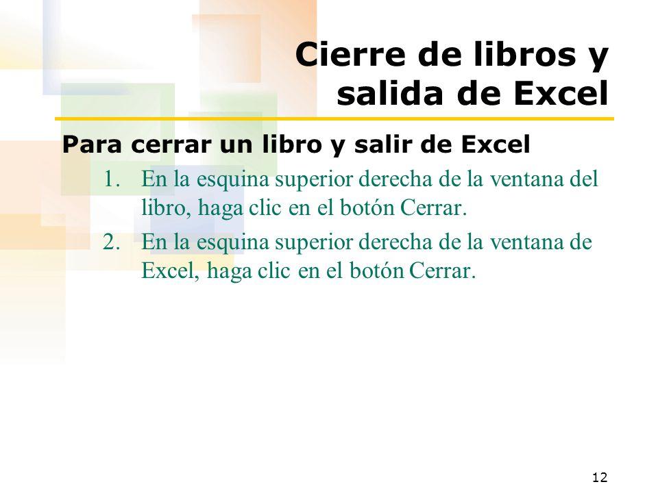 12 Cierre de libros y salida de Excel Para cerrar un libro y salir de Excel 1.En la esquina superior derecha de la ventana del libro, haga clic en el botón Cerrar.