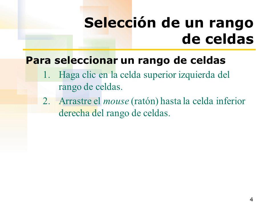 4 Selección de un rango de celdas Para seleccionar un rango de celdas 1.Haga clic en la celda superior izquierda del rango de celdas.