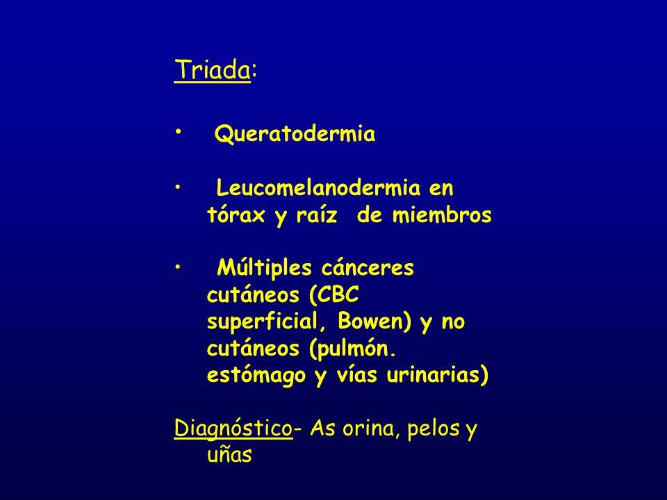 Triada: Queratodermia Leucomelanodermia en tórax y raíz de miembros Múltiples cánceres cutáneos (CBC superficial, Bowen) y no cutáneos (pulmón. estóma