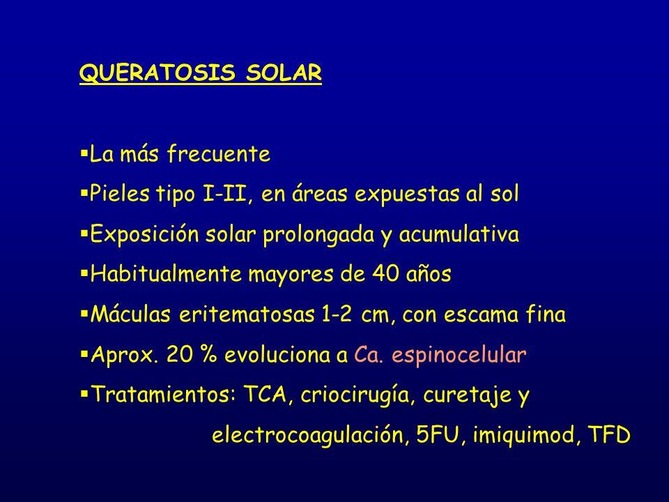 QUERATOSIS SOLAR  La más frecuente  Pieles tipo I-II, en áreas expuestas al sol  Exposición solar prolongada y acumulativa  Habitualmente mayores