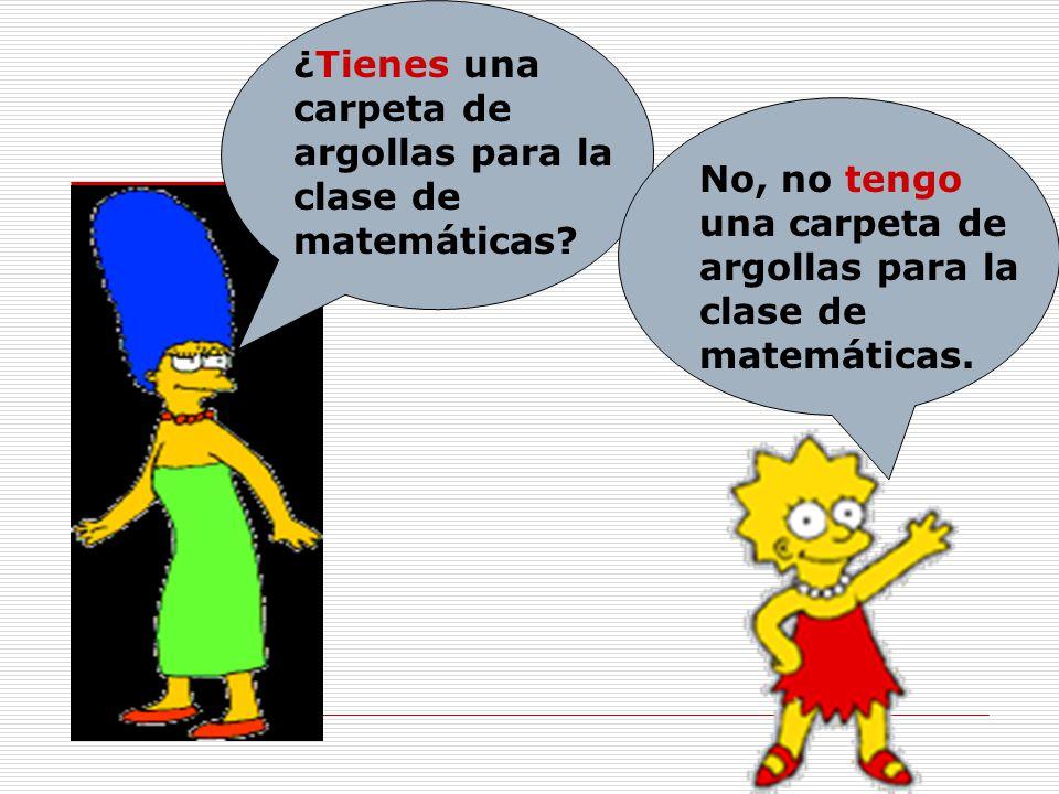 ¿Tienes una carpeta de argollas para la clase de matemáticas? No, no tengo una carpeta de argollas para la clase de matemáticas.