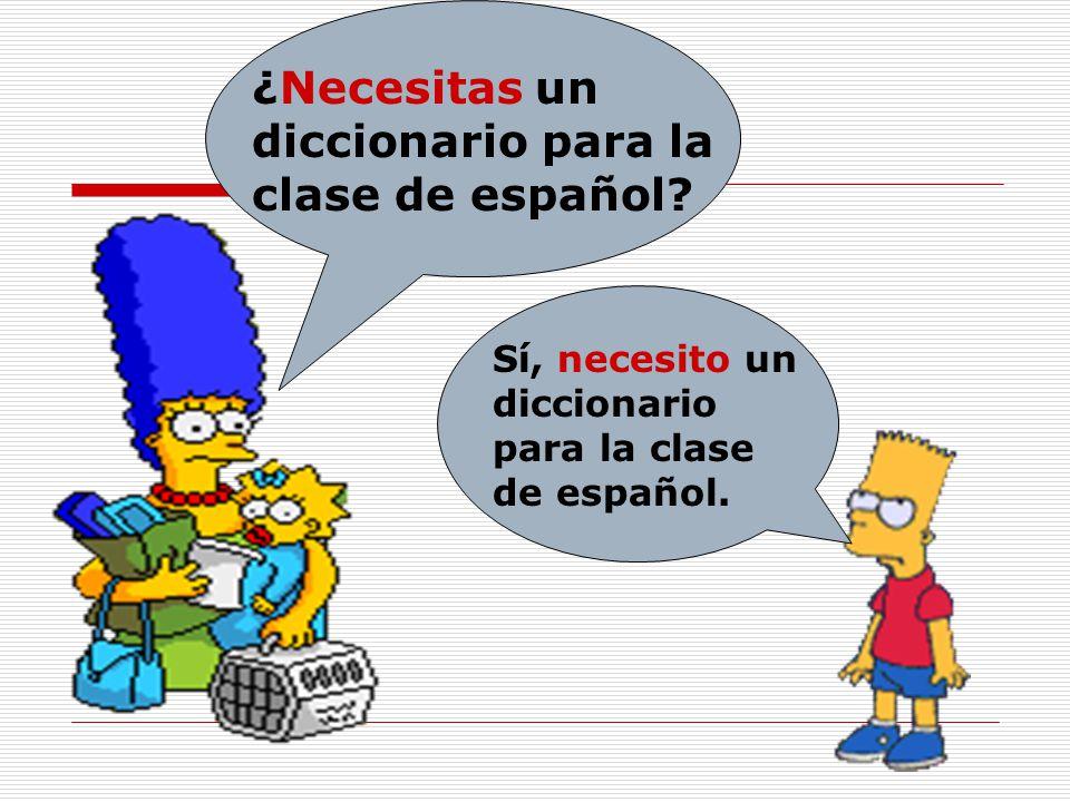 ¿Necesitas un diccionario para la clase de español? Sí, necesito un diccionario para la clase de español.