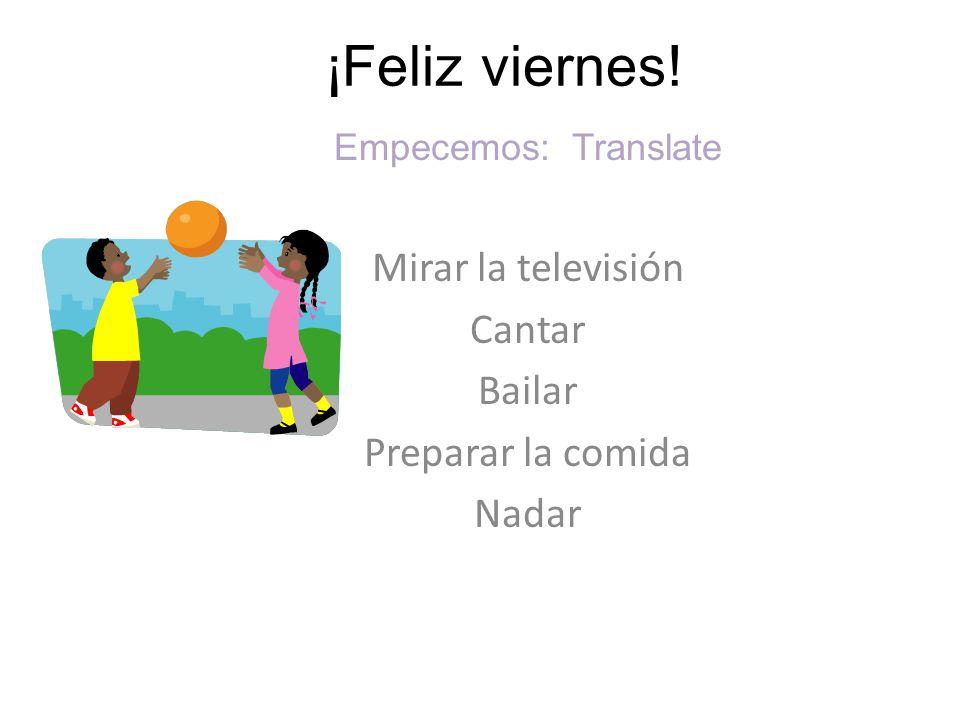 ¡Feliz viernes! Empecemos: Translate Mirar la televisión Cantar Bailar Preparar la comida Nadar