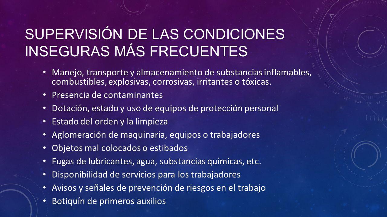 SUPERVISIÓN DE LAS CONDICIONES INSEGURAS MÁS FRECUENTES Manejo, transporte y almacenamiento de substancias inflamables, combustibles, explosivas, corrosivas, irritantes o tóxicas.