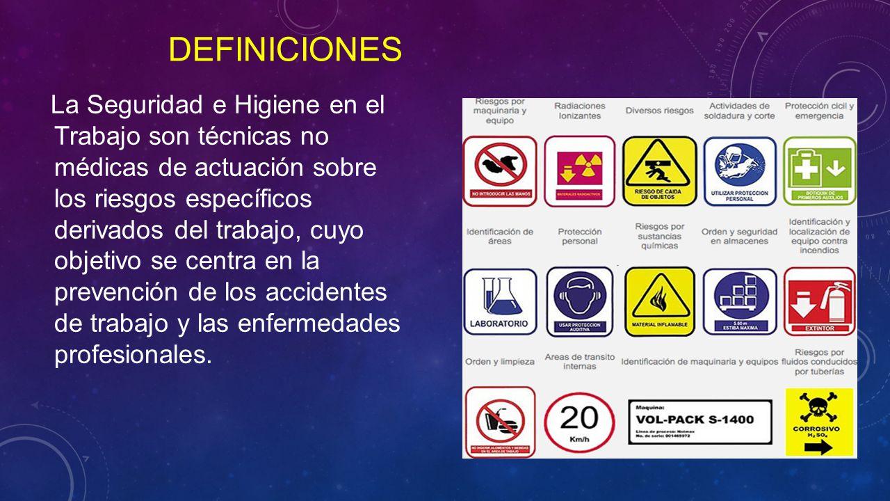 DEFINICIONES La Seguridad e Higiene en el Trabajo son técnicas no médicas de actuación sobre los riesgos específicos derivados del trabajo, cuyo objetivo se centra en la prevención de los accidentes de trabajo y las enfermedades profesionales.