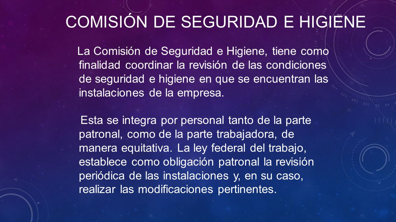 COMISIÓN DE SEGURIDAD E HIGIENE La Comisión de Seguridad e Higiene, tiene como finalidad coordinar la revisión de las condiciones de seguridad e higiene en que se encuentran las instalaciones de la empresa.
