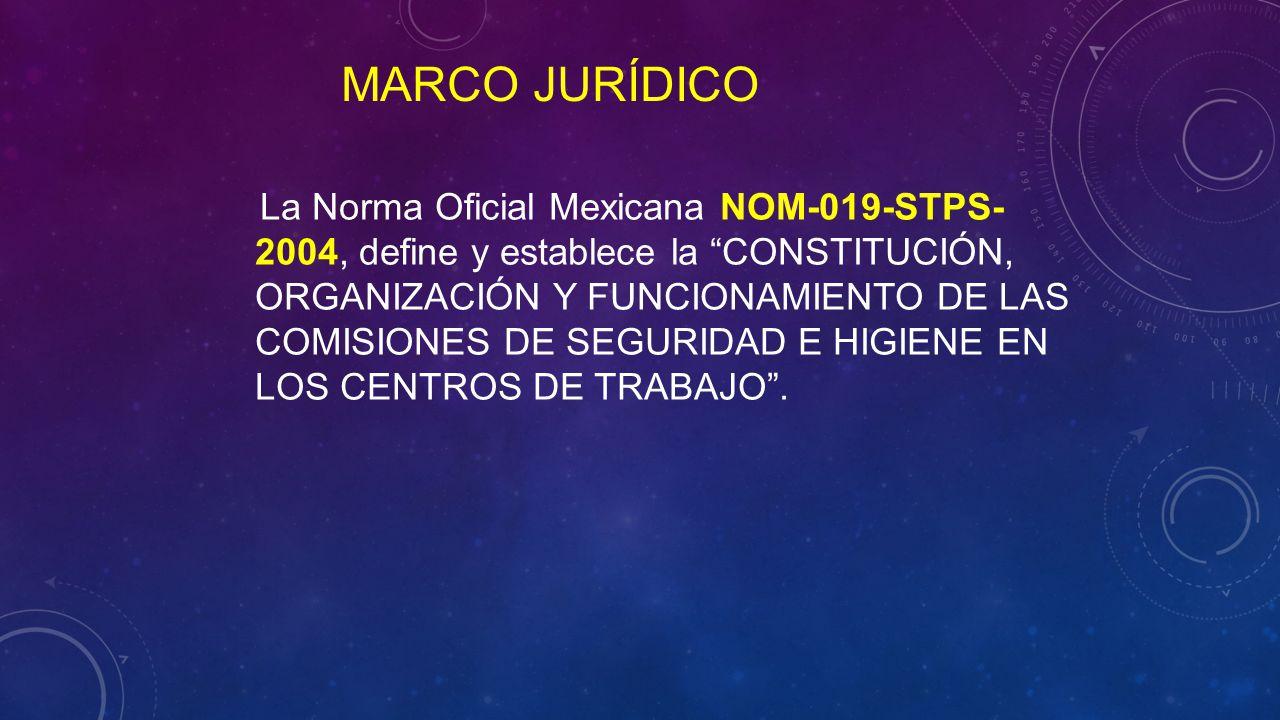 La Norma Oficial Mexicana NOM-019-STPS- 2004, define y establece la CONSTITUCIÓN, ORGANIZACIÓN Y FUNCIONAMIENTO DE LAS COMISIONES DE SEGURIDAD E HIGIENE EN LOS CENTROS DE TRABAJO .