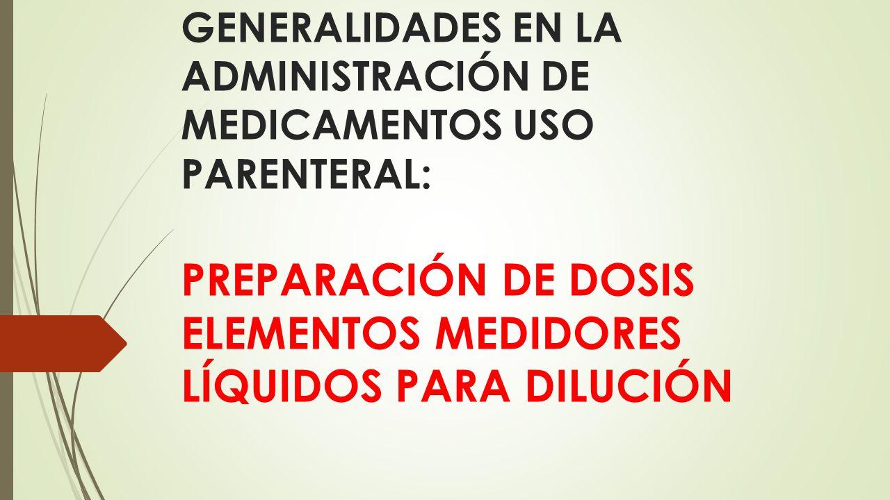 GENERALIDADES EN LA ADMINISTRACIÓN DE MEDICAMENTOS USO PARENTERAL: PREPARACIÓN DE DOSIS ELEMENTOS MEDIDORES LÍQUIDOS PARA DILUCIÓN