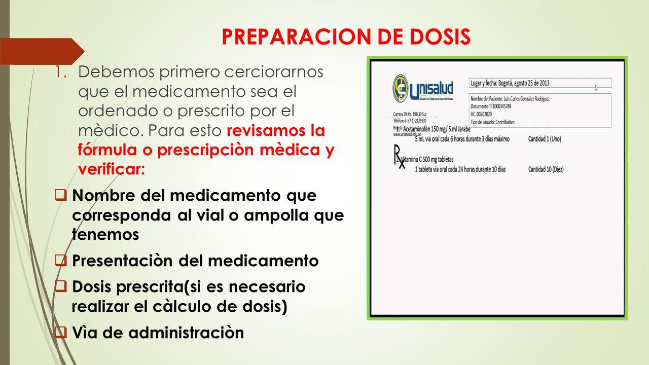 PREPARACION DE DOSIS 1.Debemos primero cerciorarnos que el medicamento sea el ordenado o prescrito por el mèdico.