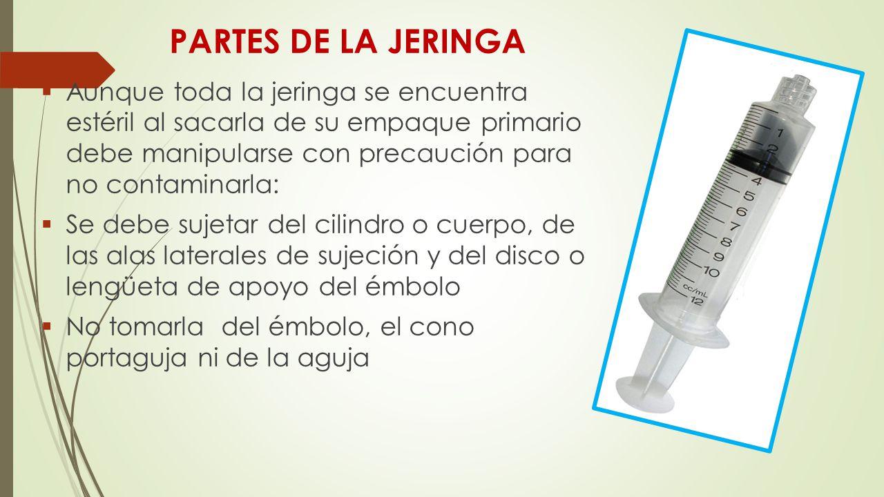 PARTES DE LA JERINGA  Aunque toda la jeringa se encuentra estéril al sacarla de su empaque primario debe manipularse con precaución para no contaminarla:  Se debe sujetar del cilindro o cuerpo, de las alas laterales de sujeción y del disco o lengüeta de apoyo del émbolo  No tomarla del émbolo, el cono portaguja ni de la aguja