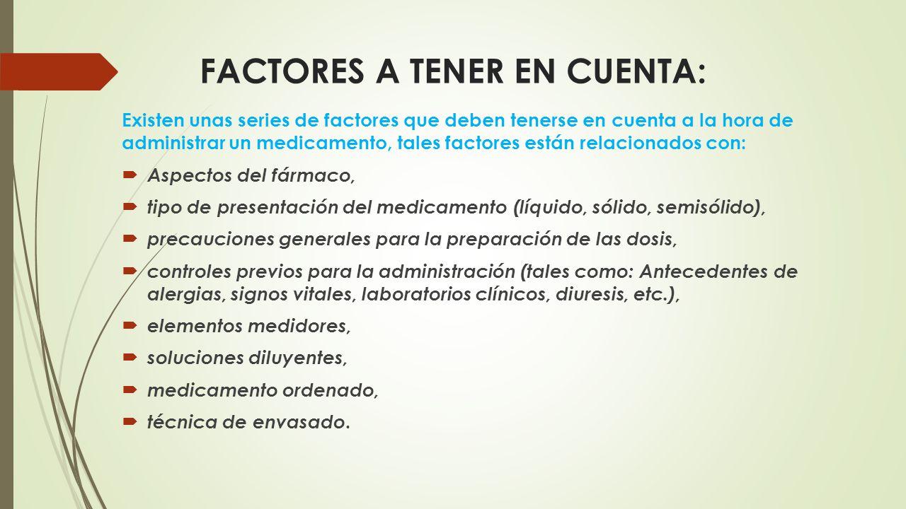 FACTORES A TENER EN CUENTA: Existen unas series de factores que deben tenerse en cuenta a la hora de administrar un medicamento, tales factores están relacionados con:  Aspectos del fármaco,  tipo de presentación del medicamento (líquido, sólido, semisólido),  precauciones generales para la preparación de las dosis,  controles previos para la administración (tales como: Antecedentes de alergias, signos vitales, laboratorios clínicos, diuresis, etc.),  elementos medidores,  soluciones diluyentes,  medicamento ordenado,  técnica de envasado.