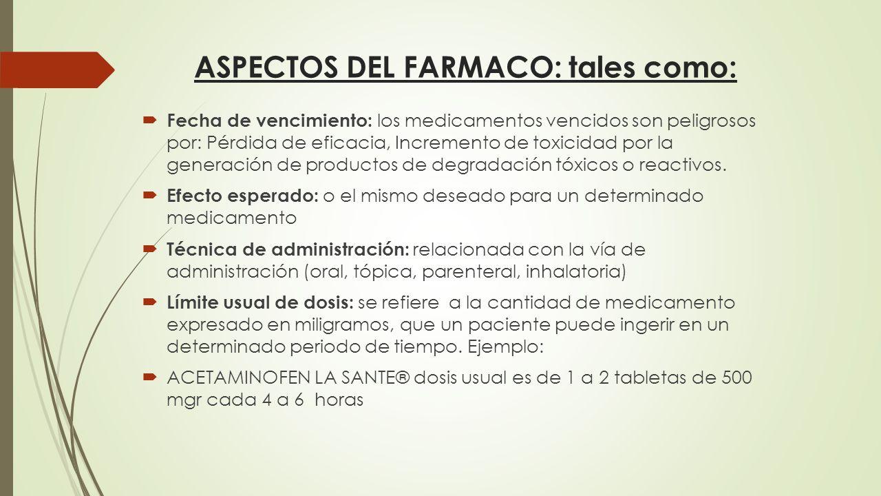 ASPECTOS DEL FARMACO: tales como:  Fecha de vencimiento: los medicamentos vencidos son peligrosos por: Pérdida de eficacia, Incremento de toxicidad por la generación de productos de degradación tóxicos o reactivos.