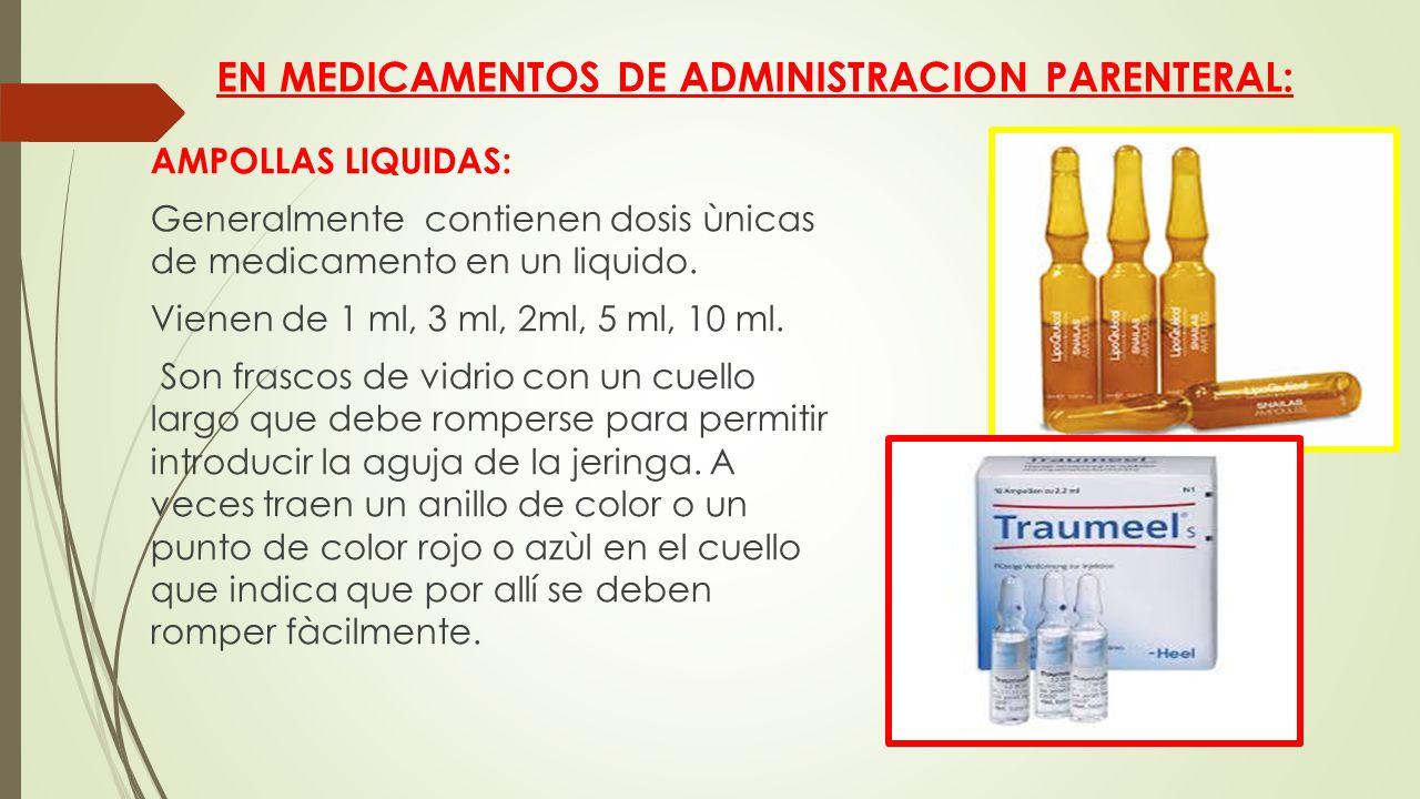 EN MEDICAMENTOS DE ADMINISTRACION PARENTERAL: AMPOLLAS LIQUIDAS: Generalmente contienen dosis ùnicas de medicamento en un liquido.