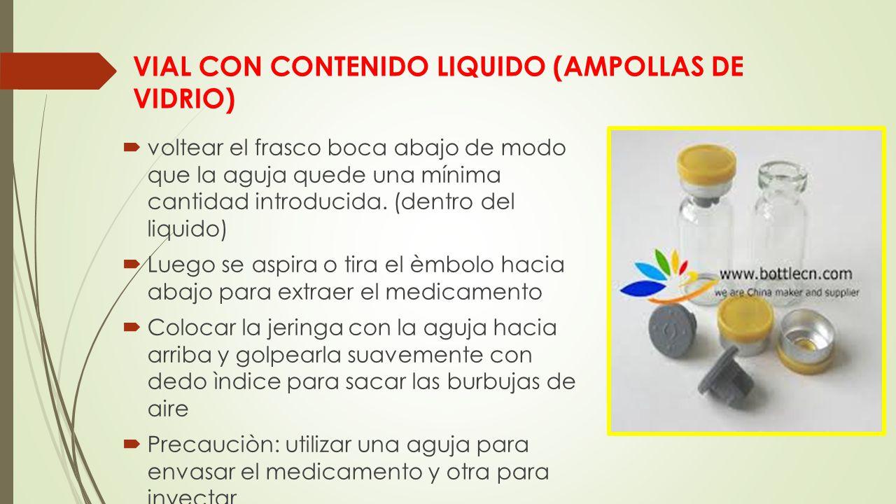 VIAL CON CONTENIDO LIQUIDO (AMPOLLAS DE VIDRIO)  voltear el frasco boca abajo de modo que la aguja quede una mínima cantidad introducida.