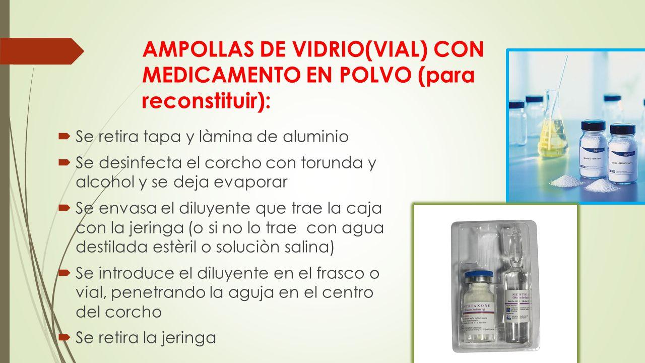 AMPOLLAS DE VIDRIO(VIAL) CON MEDICAMENTO EN POLVO (para reconstituir):  Se retira tapa y làmina de aluminio  Se desinfecta el corcho con torunda y alcohol y se deja evaporar  Se envasa el diluyente que trae la caja con la jeringa (o si no lo trae con agua destilada estèril o soluciòn salina)  Se introduce el diluyente en el frasco o vial, penetrando la aguja en el centro del corcho  Se retira la jeringa
