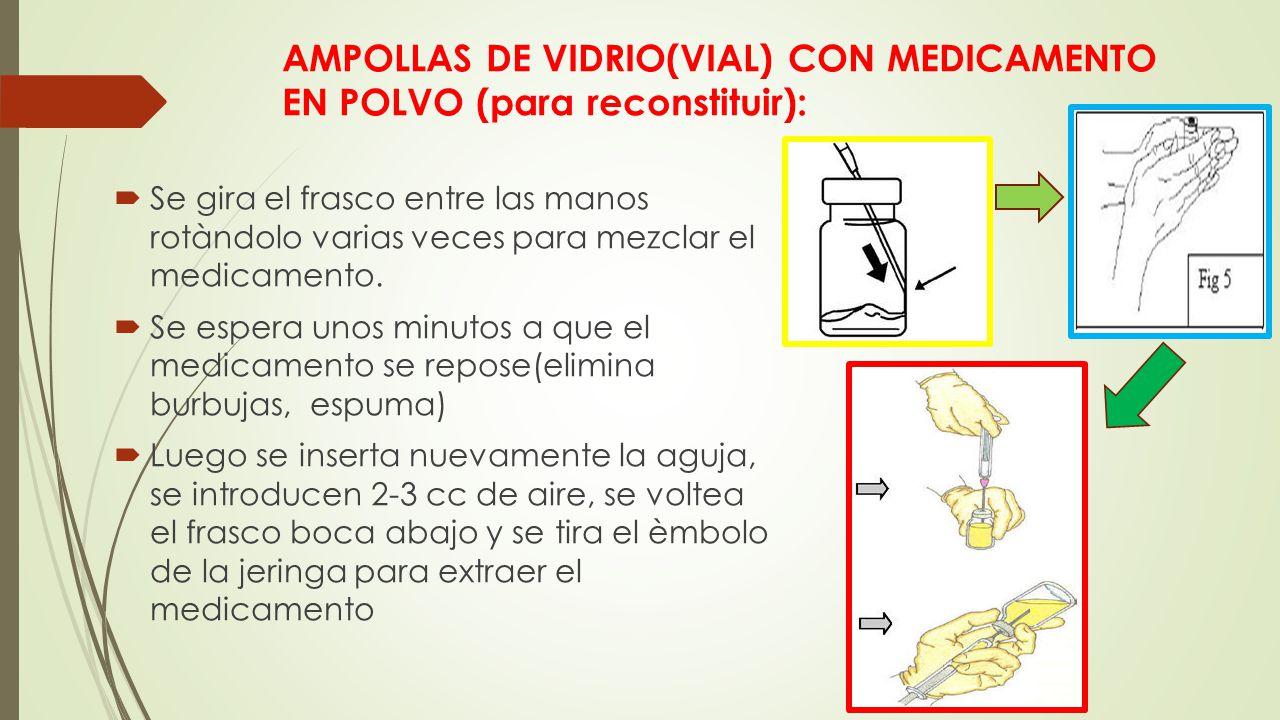 AMPOLLAS DE VIDRIO(VIAL) CON MEDICAMENTO EN POLVO (para reconstituir):  Se gira el frasco entre las manos rotàndolo varias veces para mezclar el medicamento.