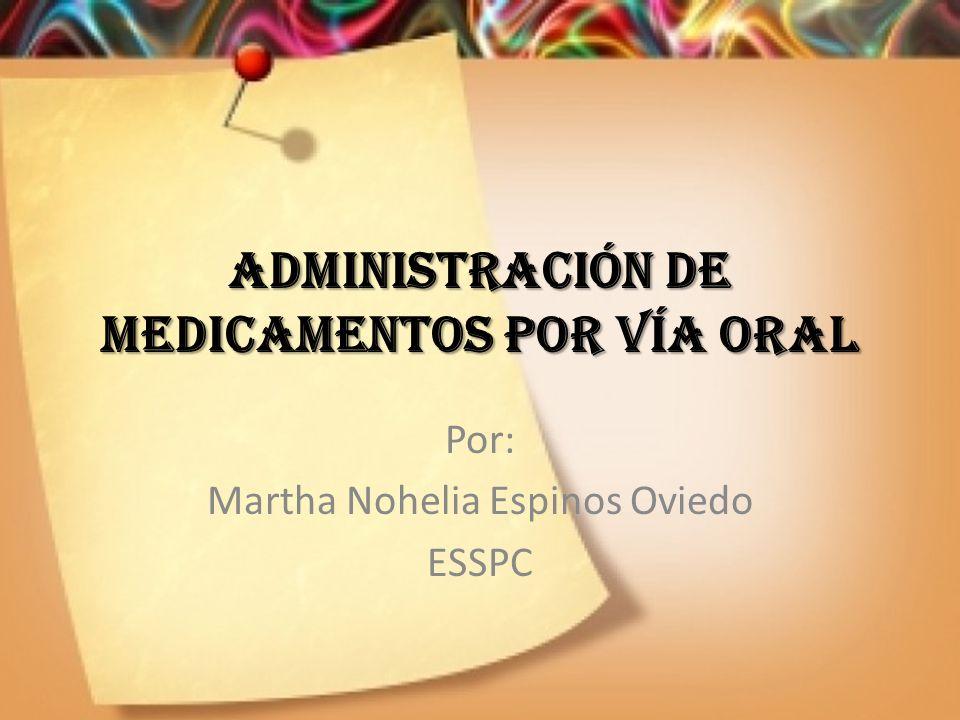 ADMINISTRACIÓN DE MEDICAMENTOS POR VÍA ORAL Por: Martha Nohelia Espinos Oviedo ESSPC