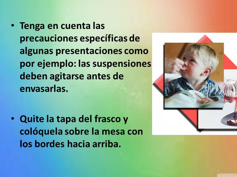 Tenga en cuenta las precauciones específicas de algunas presentaciones como por ejemplo: las suspensiones deben agitarse antes de envasarlas.